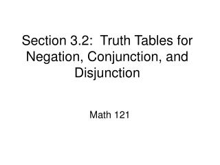 Section 3.2:  Truth Tables for Negation, Conjunction, and Disjunction