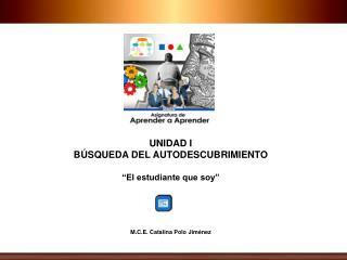 """UNIDAD I BÚSQUEDA DEL AUTODESCUBRIMIENTO """"El estudiante que soy"""" M.C.E. Catalina Polo Jiménez"""