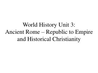 World History Unit 3:  Ancient Rome � Republic to Empire and Historical Christianity