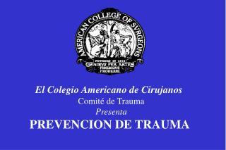 El Colegio Americano de Cirujanos Comité de Trauma Presenta PREVENCION DE TRAUMA