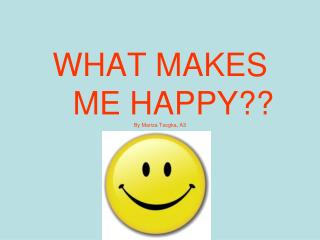 WHAT MAKES         ME HAPPY?? By Mariza Tsogka, A3
