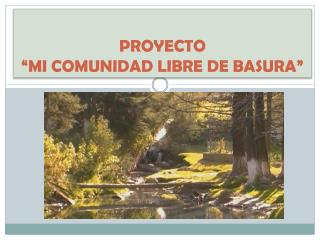 """PROYECTO  """"MI COMUNIDAD LIBRE DE BASURA"""""""