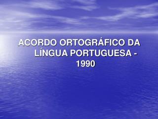 ACORDO ORTOGRÁFICO DA LÍNGUA PORTUGUESA - 1990