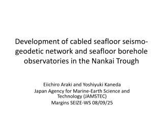 Eiichiro Araki and Yoshiyuki Kaneda Japan Agency for Marine-Earth Science and Technology (JAMSTEC)