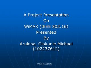 A Project Presentation  On  WiMAX IEEE 802.16 Presented  By Aruleba, Olakunle Michael 102237612