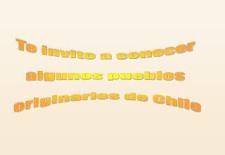 Te invito a conocer  algunos pueblos  originarios de Chile