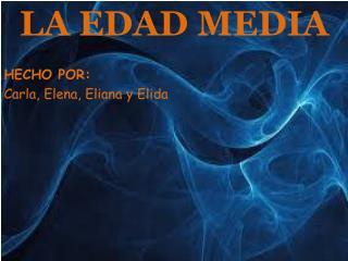 LA EDAD MEDIA HECHO POR: Carla, Elena, Eliana y Elida