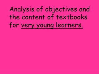 Analysis of objectives and the content of textbooks for  very young learners.