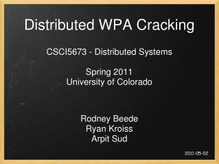 Distributed WPA Cracking CSCI5673 - Distributed Systems Spring 2011 University of Colorado