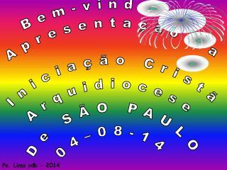 Bem-vindos à Apresentação da Iniciação Cristã Arquidiocese De SÃO PAULO 04–08-14