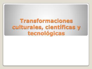 Transformaciones culturales, cient�ficas y tecnol�gicas