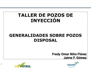 TALLER DE POZOS DE INYECCI�N GENERALIDADES SOBRE POZOS  DISPOSAL Fredy Omar Ni�o Fl�rez