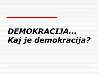 DEMOKRACIJA...  Kaj je demokracija