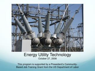 Energy Utility Technology October 27, 2008 This program is supported by a Preseident's Community-