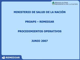 MINISTERIO DE SALUD DE LA NACI�N PROAPS � REMEDIAR PROCEDIMIENTOS OPERATIVOS JUNIO 2007