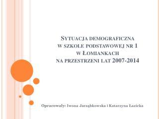 Sytuacja demograficzna  w szkole podstawowej nr 1  w Łomiankach  na przestrzeni lat 2007-2014