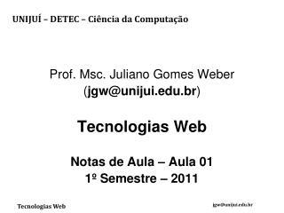 Prof. Msc. Juliano Gomes Weber ( jgw@unijui.br ) Tecnologias Web Notas de Aula – Aula 01