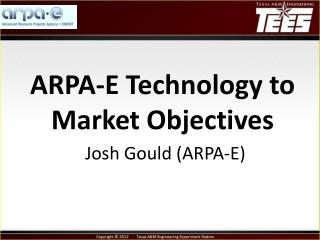 ARPA-E Technology to Market  Objectives Josh Gould ( ARPA-E)
