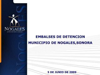 EMBALSES DE DETENCION MUNICIPIO DE NOGALES,SONORA