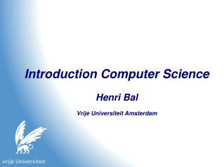 Introduction Computer Science Henri Bal Vrije Universiteit Amsterdam
