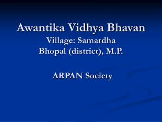 Awantika Vidhya Bhavan Village: Samardha Bhopal (district), M.P. ARPAN Society
