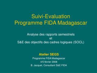 Atelier SEGS Programme FIDA Madagascar 4/5 février 2008 B. Jacquet, Consultant S&E FIDA