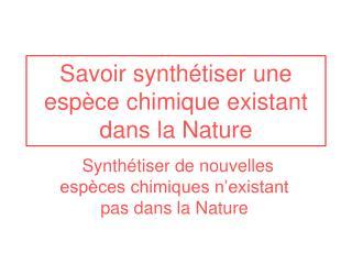 Savoir synthétiser une espèce chimique existant dans la Nature