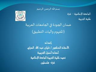 بسم الله الرحمن الرحيم  الجامعة الإسلامية – غزة  كلية التربية  ضمان الجودة في الجامعات العربية