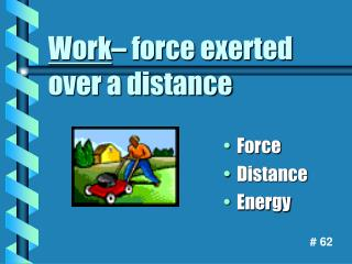 Work – force exerted over a distance