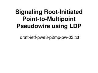 Signaling Root-Initiated Point-to-Multipoint Pseudowire using LDP  draft-ietf-pwe3-p2mp-pw-03.txt