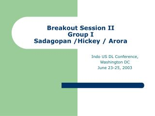 Breakout Session II Group I  Sadagopan /Hickey / Arora