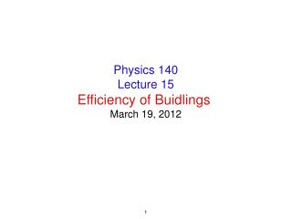 Physics 140 Lecture 15 Efficiency of Buidlings  March 19, 2012