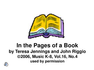 In the Pages of a Book by Teresa Jennings and John Riggio 2006, Music K-8, Vol.16, No.4 used by permission