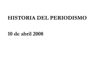 HISTORIA DEL PERIODISMO 10 de abril 2008