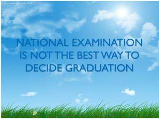 NATIONAL EXAMINATION IS NOT THE BEST WAY TO DECIDE GRADUATION
