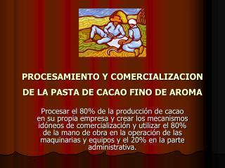 PROCESAMIENTO Y COMERCIALIZACION DE LA PASTA DE CACAO FINO DE AROMA