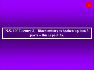 N.S. 100 Lecture 3 – Biochemistry is broken up into 3 parts – this is part 3a.