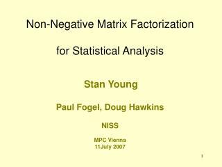 Non-Negative Matrix Factorization  for Statistical Analysis    Stan Young  Paul Fogel, Doug Hawkins  NISS  MPC Vienna 11