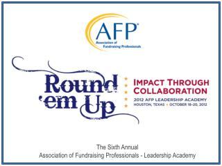 The Sixth Annual  Association of Fundraising Professionals - Leadership Academy
