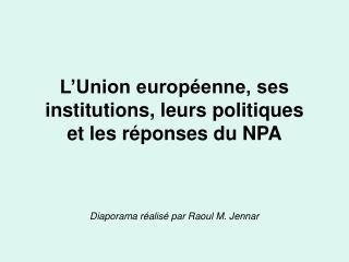 L'Union européenne, ses institutions, leurs politiques et les réponses du NPA