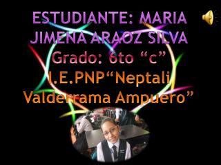 "ESTUDIANTE: MARIA JIMENA ARAOZ SILVA Grado: 6to ""c"" I.E.PNP""Neptali Valderrama Ampuero"""