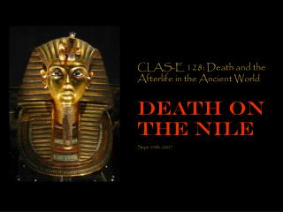 CLAS-E 128: Death and the Afterlife in the Ancient World Death on the Nile Sept. 24th, 2007