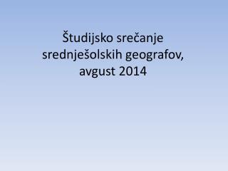 �tudijsko sre?anje srednje�olskih geografov, avgust 2014