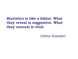 Statistics is like a bikini. What they reveal is suggestive. What they conceal is vital.