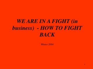WE ARE IN A FIGHT (in business)  - HOW TO FIGHT BACK Winter 2004