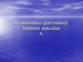 A romantikus gyermekkép történeti alakulása  4.