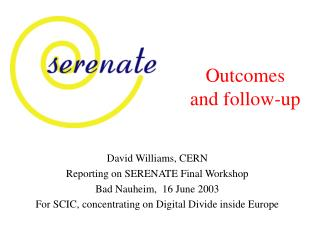 David Williams, CERN Reporting on SERENATE Final Workshop Bad Nauheim,  16 June 2003