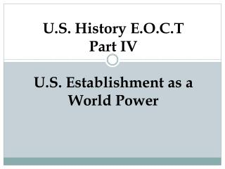 U.S. History E.O.C.T Part IV U.S. Establishment as a World Power