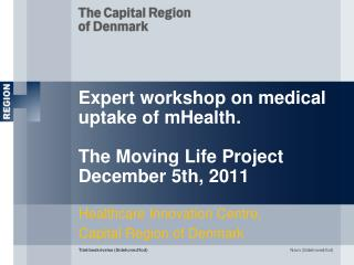 Expert workshop on medical uptake of mHealth. The Moving Life Project December 5th, 2011