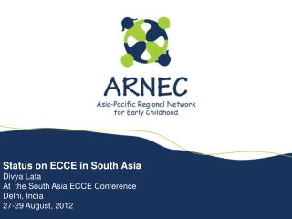 Status on ECCE in South Asia Divya Lata At  the South Asia ECCE Conference